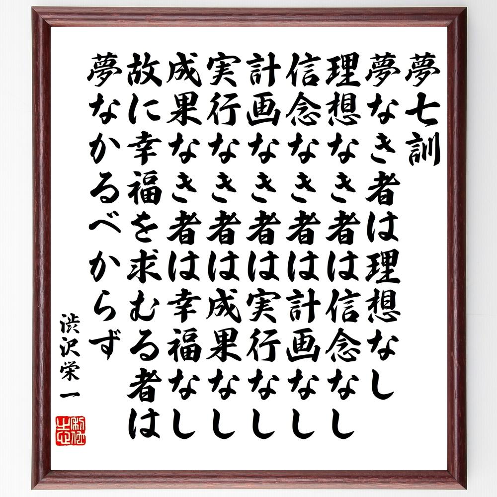 渋沢栄一の名言『夢七訓、夢なき者は理想なし、理想なき者は信念なし、信念なき者は計画なし、計画なき者は実行なし、実行なき者は成果なし、成果なき者は幸福なし、故にに幸福を求むる者は夢なかるべからず』